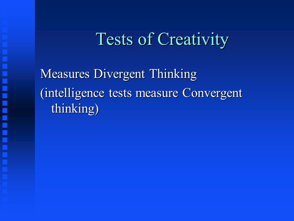 Tests of Creativity Measures Divergent Thinking (intelligence tests measure Convergent thinking)