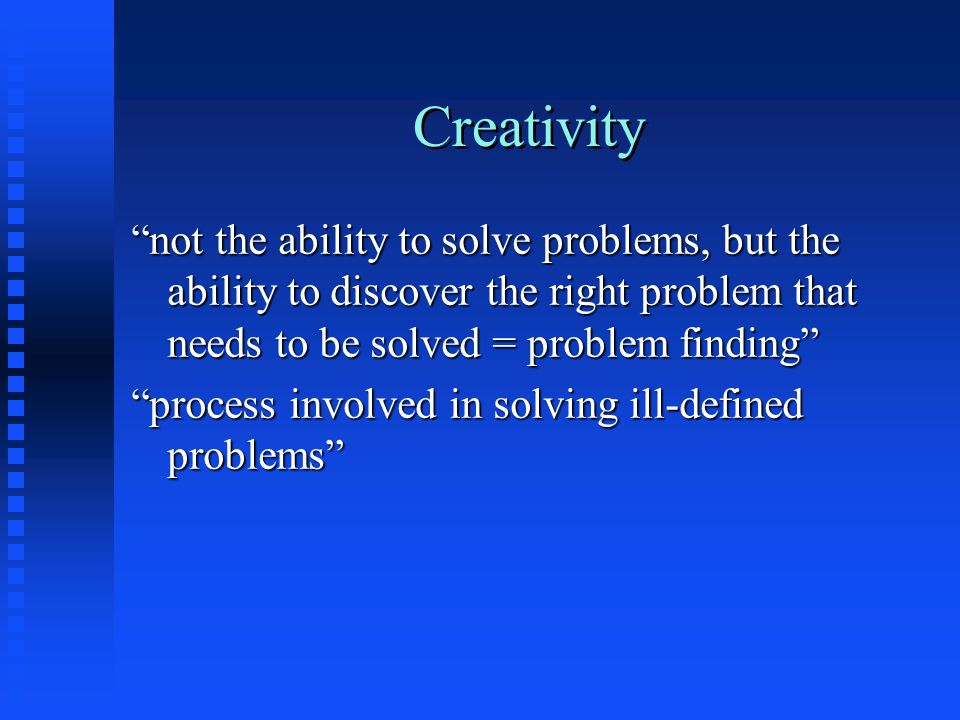 Creativity not the ability to solve problems, but the ability to discover the right problem that needs to be solved = problem finding process involved in solving ill-defined problems
