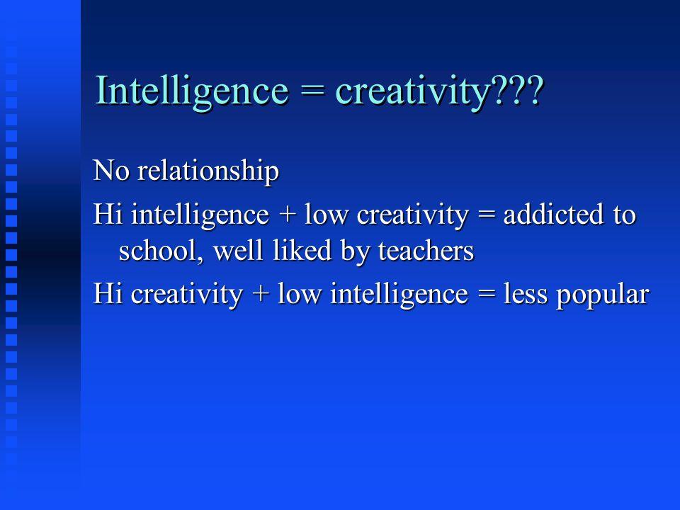 Intelligence = creativity??? No relationship Hi intelligence + low creativity = addicted to school, well liked by teachers Hi creativity + low intelli