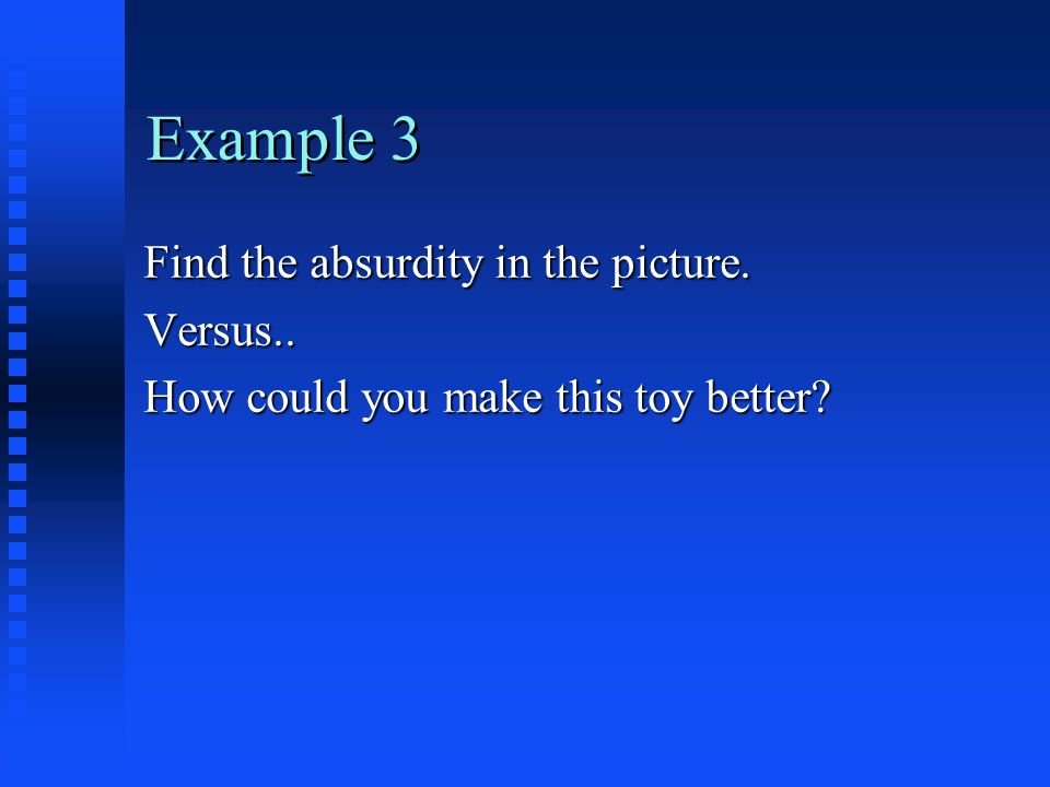 Example 3 Find the absurdity in the picture. Versus.. How could you make this toy better?