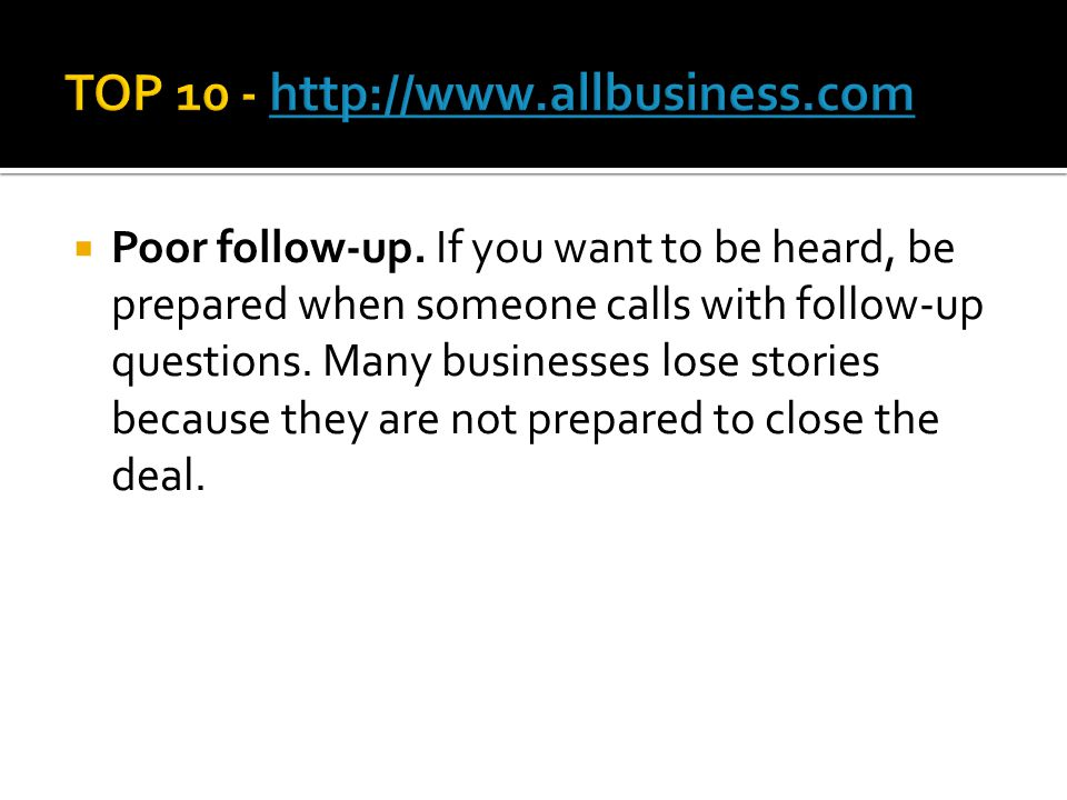  Poor follow-up. If you want to be heard, be prepared when someone calls with follow-up questions. Many businesses lose stories because they are not