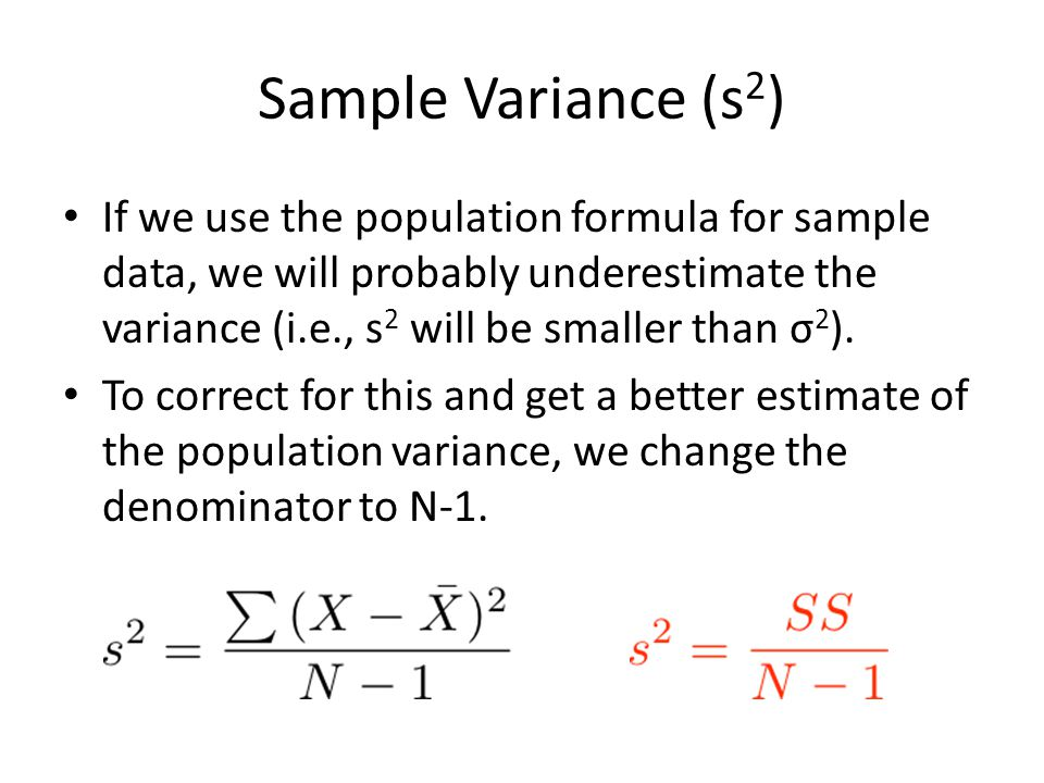 Sample Variance (s 2 ) If we use the population formula for sample data, we will probably underestimate the variance (i.e., s 2 will be smaller than σ