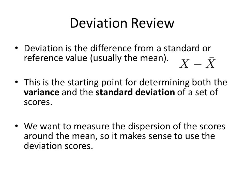 Deviation Review Deviation is the difference from a standard or reference value (usually the mean). This is the starting point for determining both th