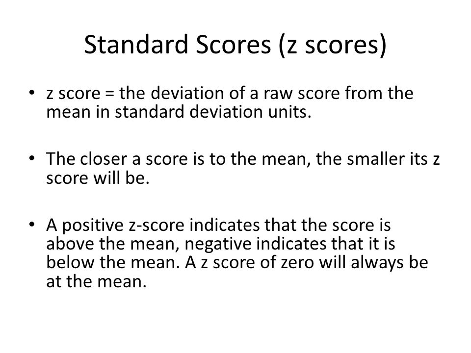 Standard Scores (z scores) z score = the deviation of a raw score from the mean in standard deviation units. The closer a score is to the mean, the sm