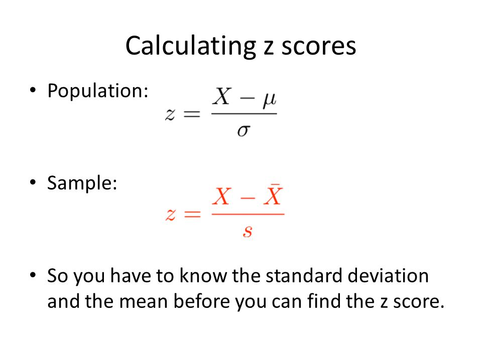 Calculating z scores Population: Sample: So you have to know the standard deviation and the mean before you can find the z score.