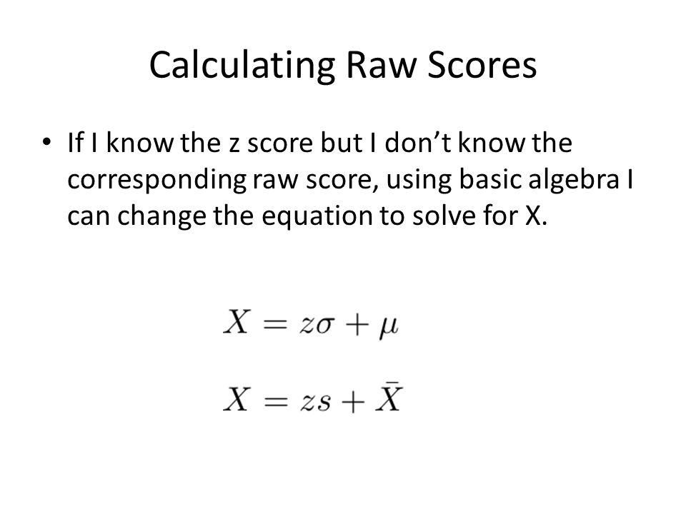 Calculating Raw Scores If I know the z score but I don't know the corresponding raw score, using basic algebra I can change the equation to solve for