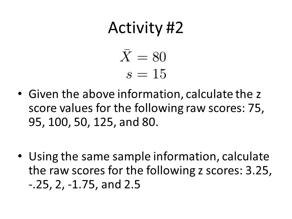 Activity #2 Given the above information, calculate the z score values for the following raw scores: 75, 95, 100, 50, 125, and 80. Using the same sampl