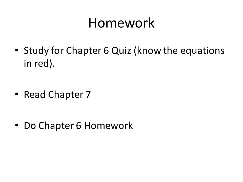 Homework Study for Chapter 6 Quiz (know the equations in red). Read Chapter 7 Do Chapter 6 Homework