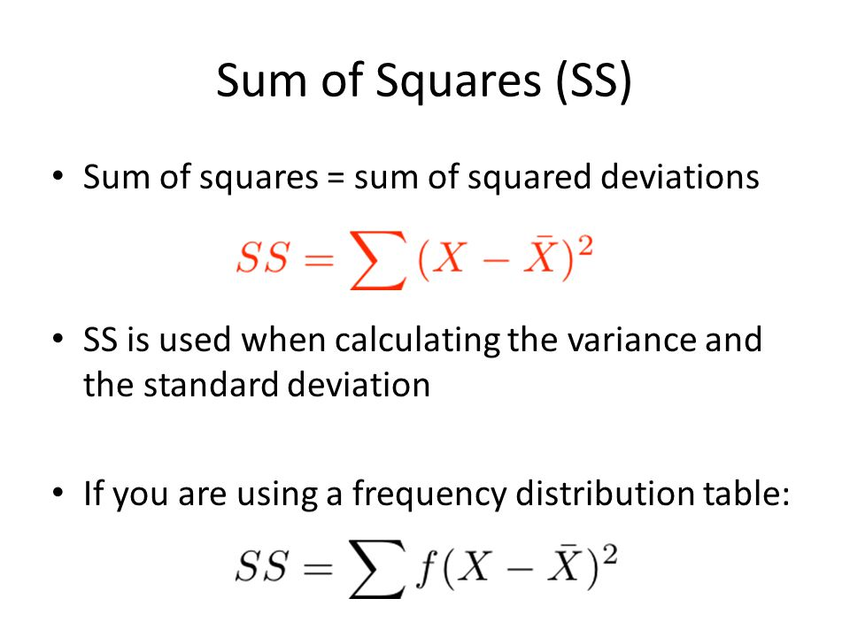 Sum of Squares (SS) Sum of squares = sum of squared deviations SS is used when calculating the variance and the standard deviation If you are using a