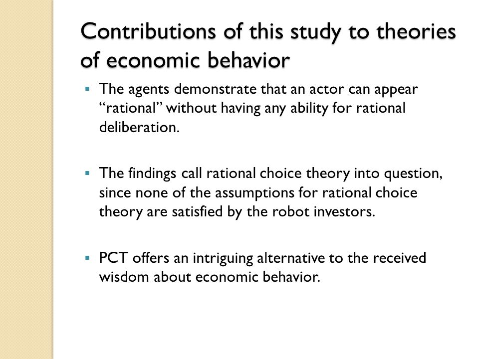 Contributions of this study to theories of economic behavior  The agents demonstrate that an actor can appear rational without having any ability for rational deliberation.