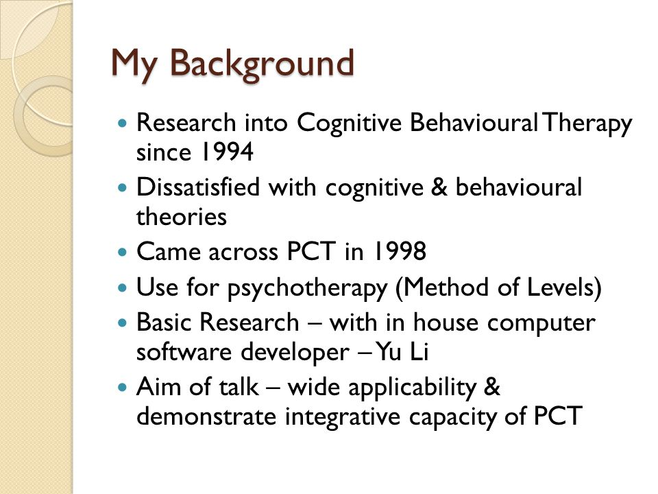 My Background Research into Cognitive Behavioural Therapy since 1994 Dissatisfied with cognitive & behavioural theories Came across PCT in 1998 Use for psychotherapy (Method of Levels) Basic Research – with in house computer software developer – Yu Li Aim of talk – wide applicability & demonstrate integrative capacity of PCT