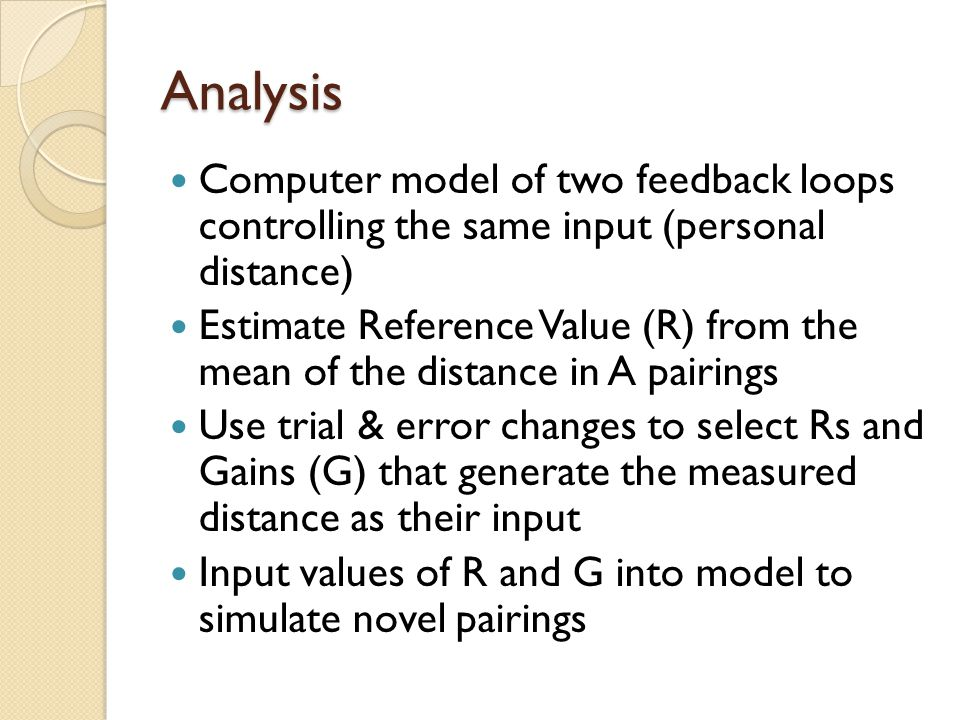 Analysis Computer model of two feedback loops controlling the same input (personal distance) Estimate Reference Value (R) from the mean of the distance in A pairings Use trial & error changes to select Rs and Gains (G) that generate the measured distance as their input Input values of R and G into model to simulate novel pairings