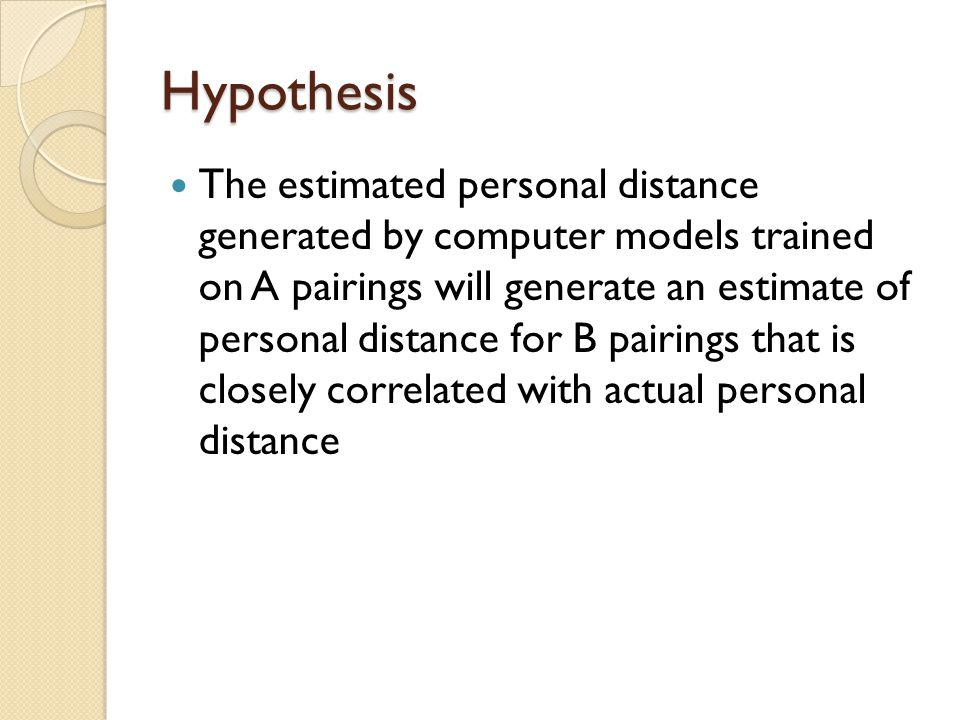 Hypothesis The estimated personal distance generated by computer models trained on A pairings will generate an estimate of personal distance for B pairings that is closely correlated with actual personal distance