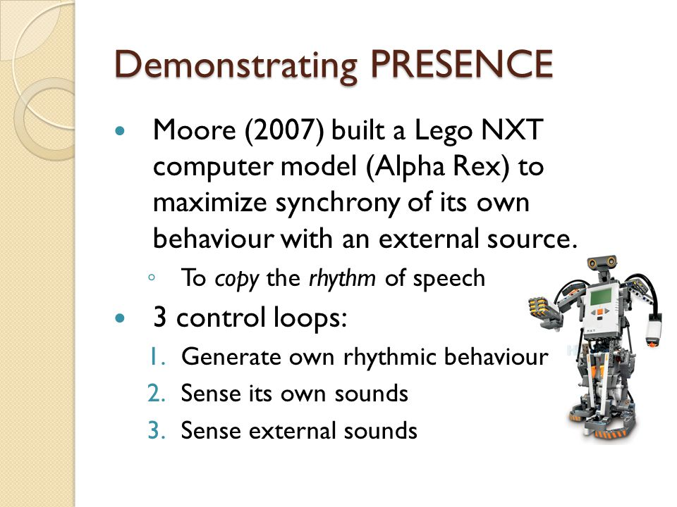 Demonstrating PRESENCE Moore (2007) built a Lego NXT computer model (Alpha Rex) to maximize synchrony of its own behaviour with an external source.
