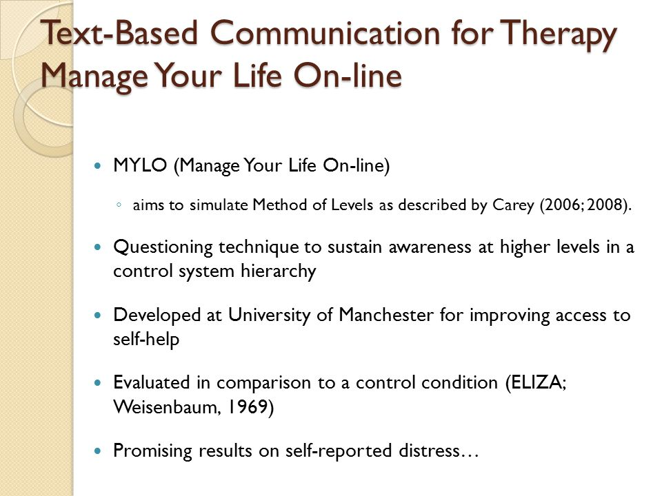 Text-Based Communication for Therapy Manage Your Life On-line MYLO (Manage Your Life On-line) ◦ aims to simulate Method of Levels as described by Carey (2006; 2008).