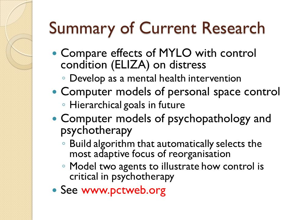 Summary of Current Research Compare effects of MYLO with control condition (ELIZA) on distress ◦ Develop as a mental health intervention Computer models of personal space control ◦ Hierarchical goals in future Computer models of psychopathology and psychotherapy ◦ Build algorithm that automatically selects the most adaptive focus of reorganisation ◦ Model two agents to illustrate how control is critical in psychotherapy See www.pctweb.org