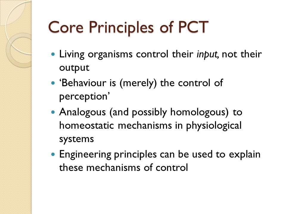 Core Principles of PCT Living organisms control their input, not their output 'Behaviour is (merely) the control of perception' Analogous (and possibly homologous) to homeostatic mechanisms in physiological systems Engineering principles can be used to explain these mechanisms of control