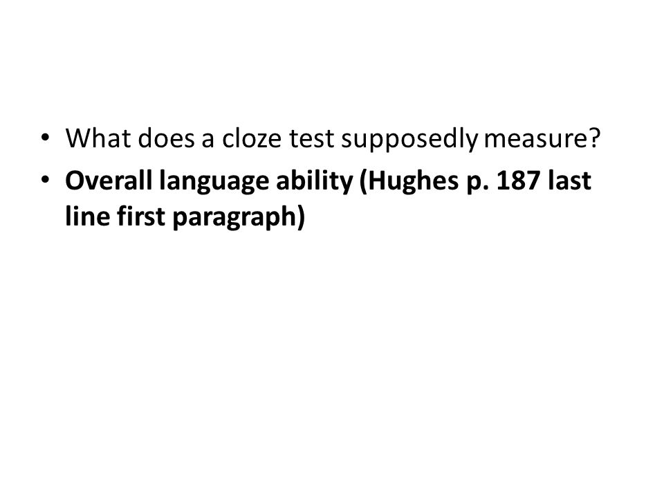 What does a cloze test supposedly measure. Overall language ability (Hughes p.