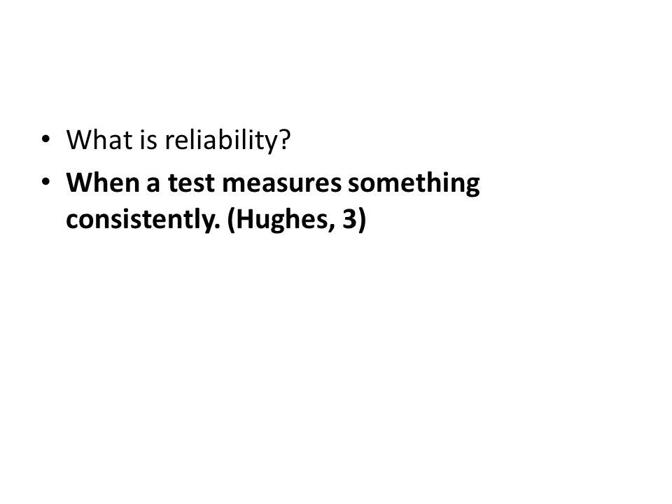 What is reliability When a test measures something consistently. (Hughes, 3)
