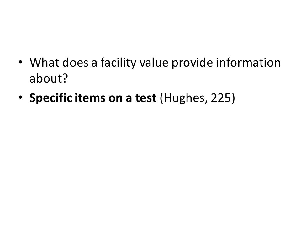 What does a facility value provide information about Specific items on a test (Hughes, 225)