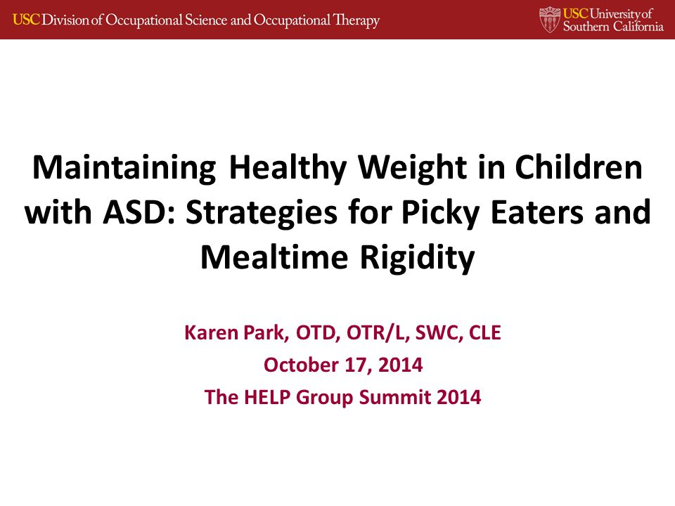 Maintaining Healthy Weight in Children with ASD: Strategies for Picky Eaters and Mealtime Rigidity Karen Park, OTD, OTR/L, SWC, CLE October 17, 2014 The HELP Group Summit 2014