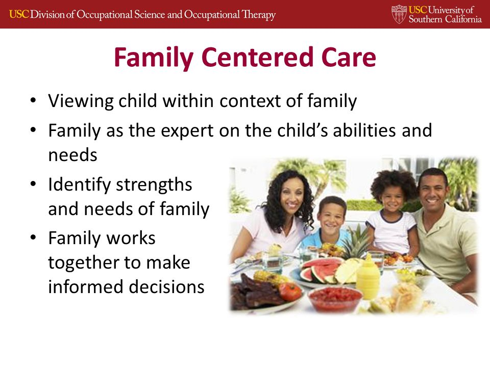Family Centered Care Viewing child within context of family Family as the expert on the child's abilities and needs Identify strengths and needs of family Family works together to make informed decisions