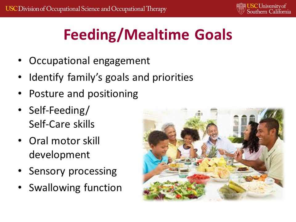 Feeding/Mealtime Goals Occupational engagement Identify family's goals and priorities Posture and positioning Self-Feeding/ Self-Care skills Oral motor skill development Sensory processing Swallowing function