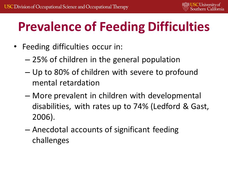 Prevalence of Feeding Difficulties Feeding difficulties occur in: – 25% of children in the general population – Up to 80% of children with severe to profound mental retardation – More prevalent in children with developmental disabilities, with rates up to 74% (Ledford & Gast, 2006).