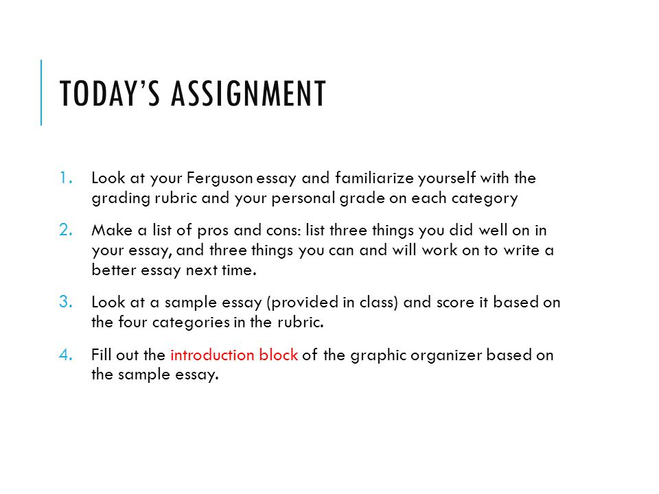 TODAY'S ASSIGNMENT 1.Look at your Ferguson essay and familiarize yourself with the grading rubric and your personal grade on each category 2.Make a list of pros and cons: list three things you did well on in your essay, and three things you can and will work on to write a better essay next time.