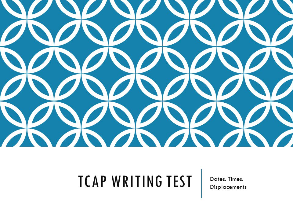 TCAP WRITING TEST Dates. Times. Displacements