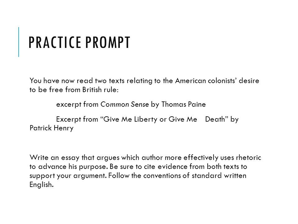 PRACTICE PROMPT You have now read two texts relating to the American colonists' desire to be free from British rule: excerpt from Common Sense by Thomas Paine Excerpt from Give Me Liberty or Give Me Death by Patrick Henry Write an essay that argues which author more effectively uses rhetoric to advance his purpose.