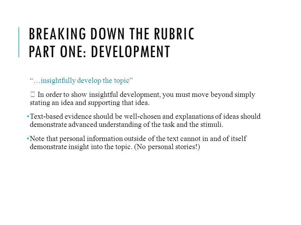 BREAKING DOWN THE RUBRIC PART ONE: DEVELOPMENT …insightfully develop the topic  In order to show insightful development, you must move beyond simply stating an idea and supporting that idea.