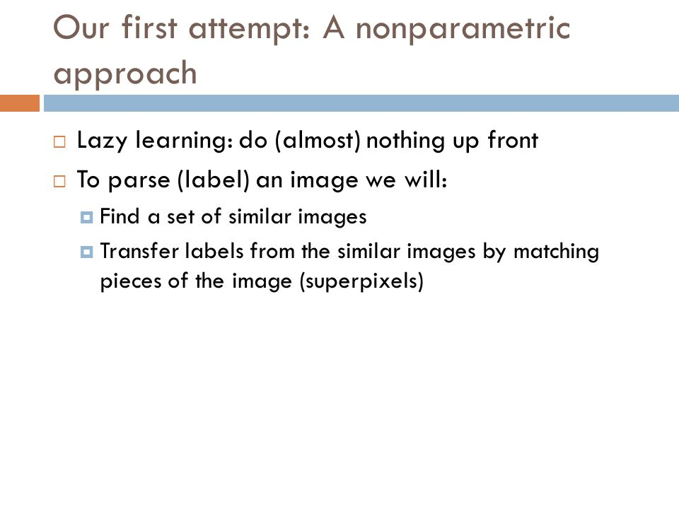 Our first attempt: A nonparametric approach  Lazy learning: do (almost) nothing up front  To parse (label) an image we will:  Find a set of similar images  Transfer labels from the similar images by matching pieces of the image (superpixels)