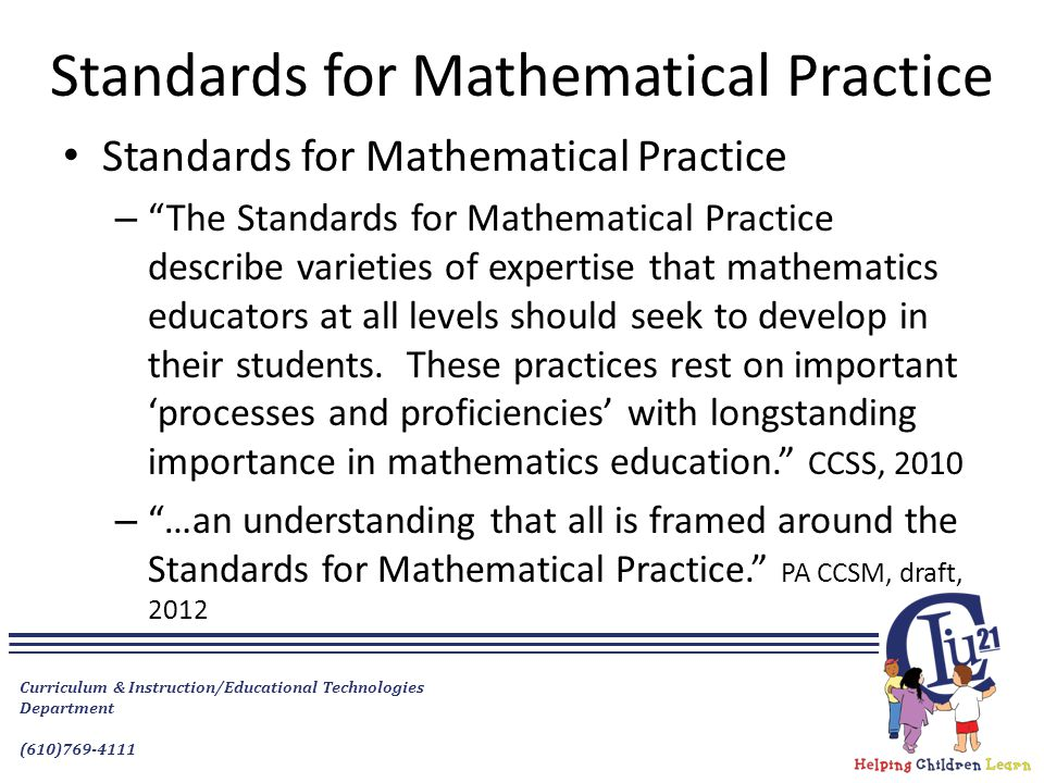 Curriculum & Instruction/Educational Technologies Department (610)769-4111 Standards for Mathematical Practice – The Standards for Mathematical Practice describe varieties of expertise that mathematics educators at all levels should seek to develop in their students.