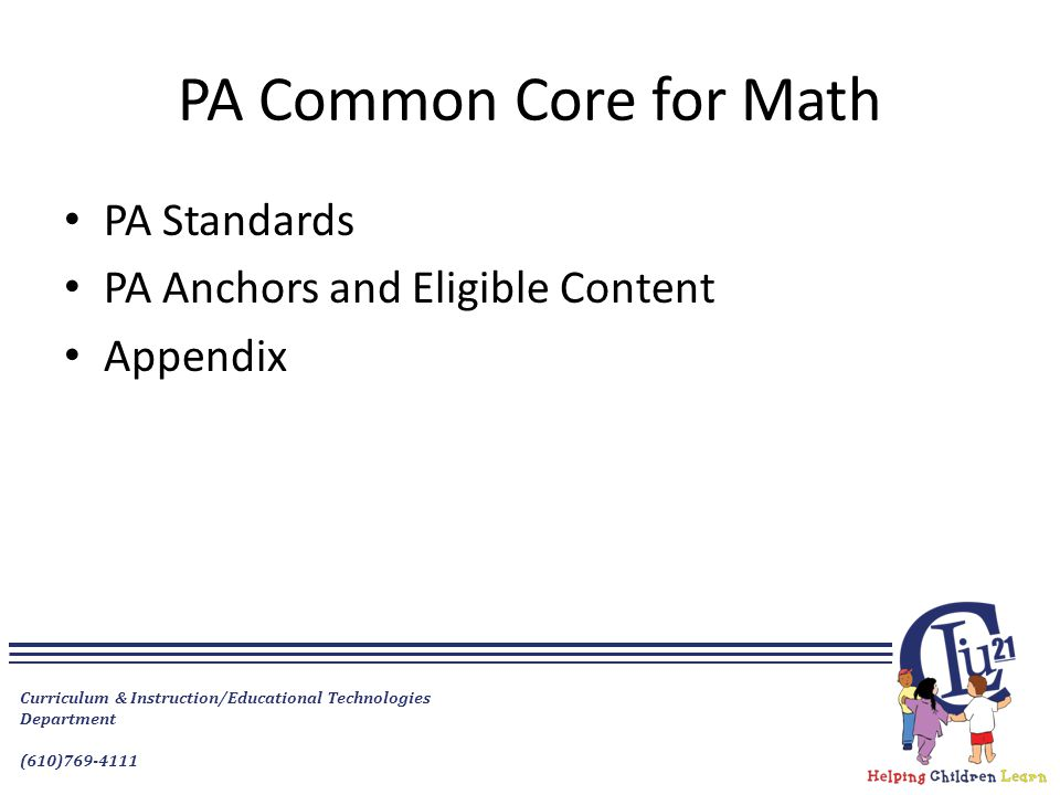 Curriculum & Instruction/Educational Technologies Department (610)769-4111 PA Common Core for Math PA Standards PA Anchors and Eligible Content Appendix