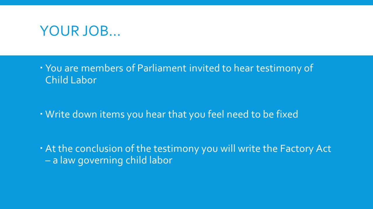 YOUR JOB…  You are members of Parliament invited to hear testimony of Child Labor  Write down items you hear that you feel need to be fixed  At the conclusion of the testimony you will write the Factory Act – a law governing child labor