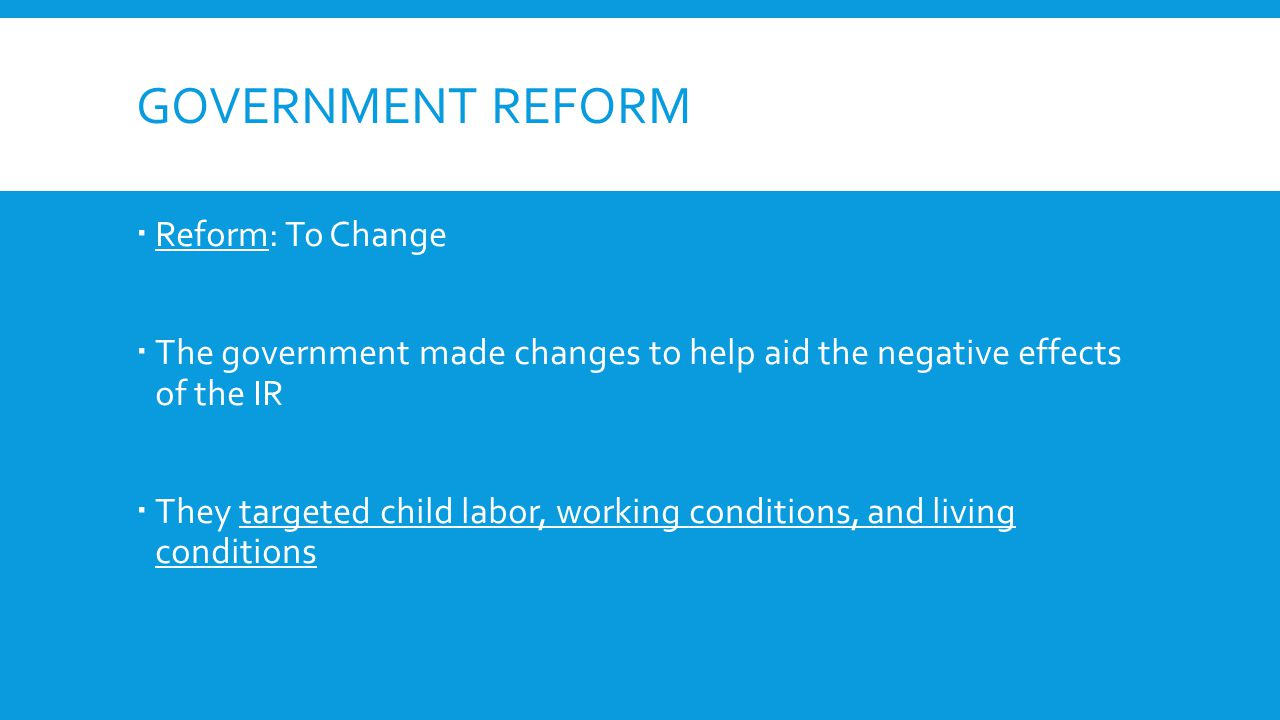 GOVERNMENT REFORM  Reform: To Change  The government made changes to help aid the negative effects of the IR  They targeted child labor, working conditions, and living conditions