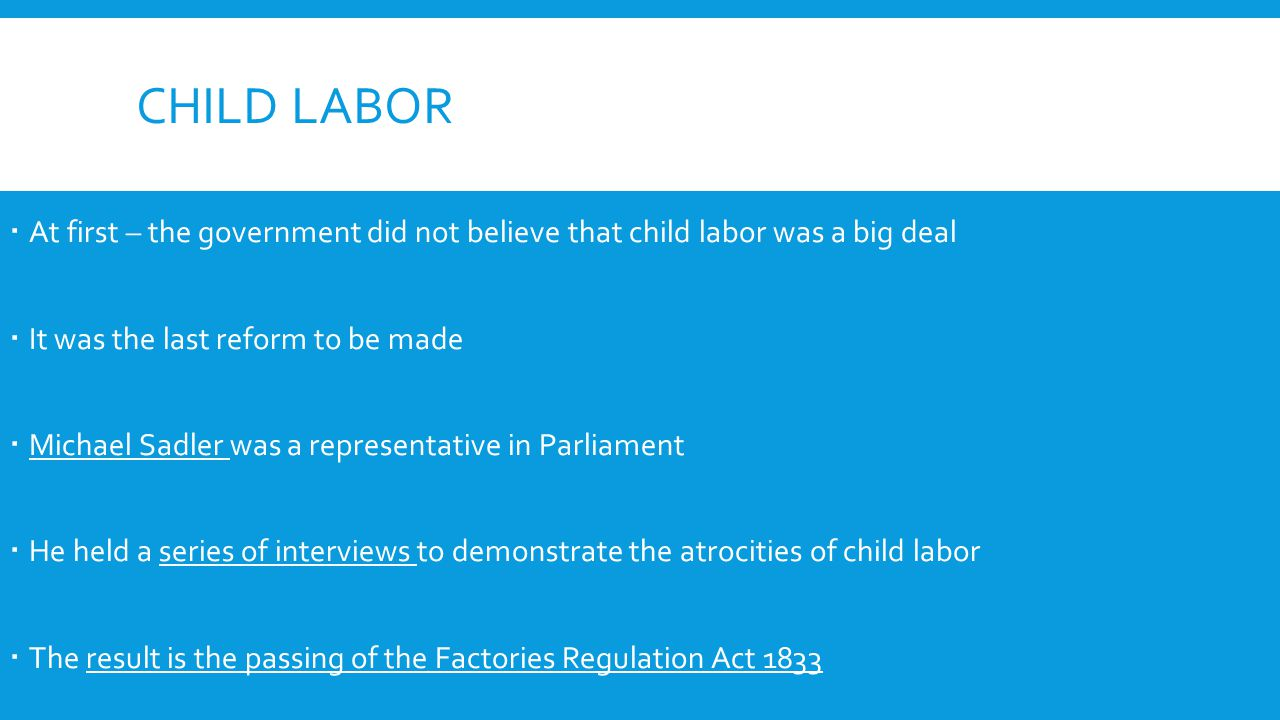 CHILD LABOR  At first – the government did not believe that child labor was a big deal  It was the last reform to be made  Michael Sadler was a representative in Parliament  He held a series of interviews to demonstrate the atrocities of child labor  The result is the passing of the Factories Regulation Act 1833
