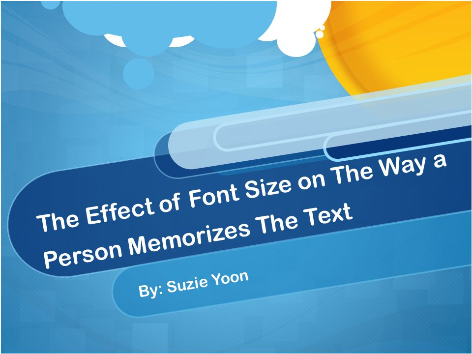 The Effect of Font Size on The Way a Person Memorizes The Text By: Suzie Yoon