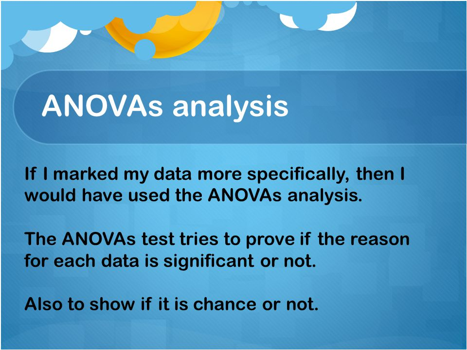 ANOVAs analysis If I marked my data more specifically, then I would have used the ANOVAs analysis.
