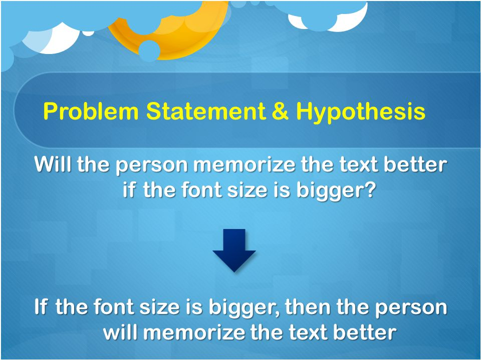 Problem Statement & Hypothesis Will the person memorize the text better if the font size is bigger.