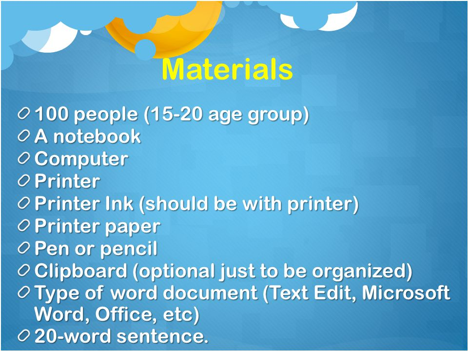 100 people (15-20 age group) A notebook ComputerPrinter Printer Ink (should be with printer) Printer paper Pen or pencil Clipboard (optional just to be organized) Type of word document (Text Edit, Microsoft Word, Office, etc) 20-word sentence.
