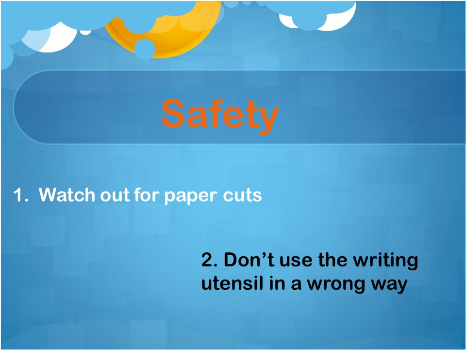 Safety 1.Watch out for paper cuts 2. Don't use the writing utensil in a wrong way