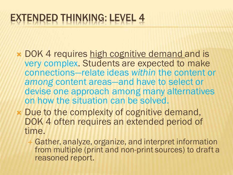  DOK 4 requires high cognitive demand and is very complex. Students are expected to make connections—relate ideas within the content or among content