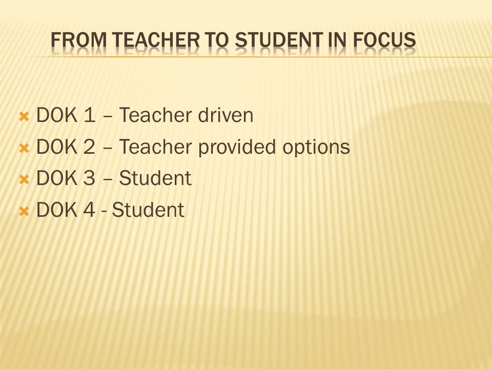  DOK 1 – Teacher driven  DOK 2 – Teacher provided options  DOK 3 – Student  DOK 4 - Student