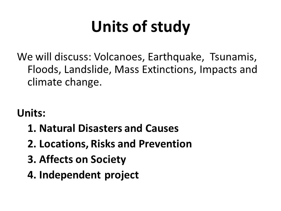 Units of study We will discuss: Volcanoes, Earthquake, Tsunamis, Floods, Landslide, Mass Extinctions, Impacts and climate change.