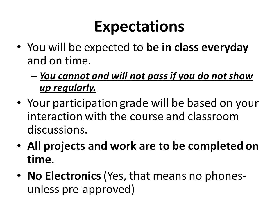 Expectations You will be expected to be in class everyday and on time.