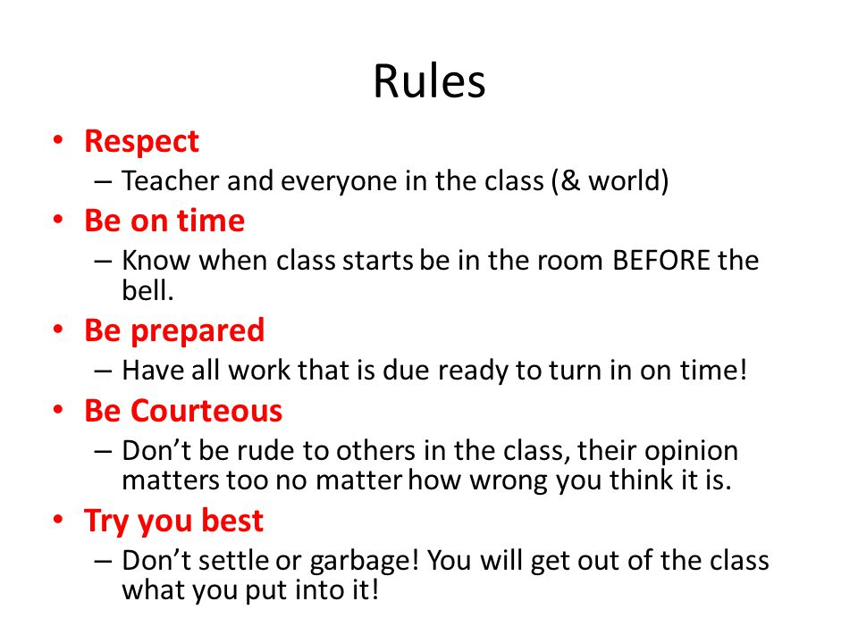 Rules Respect – Teacher and everyone in the class (& world) Be on time – Know when class starts be in the room BEFORE the bell.