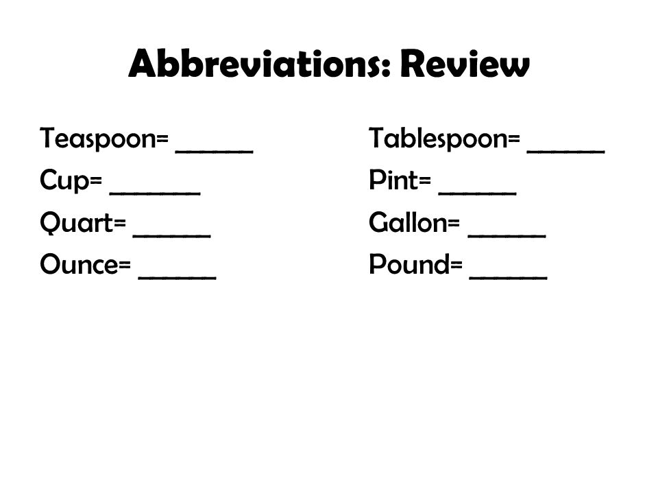Abbreviations: Review Teaspoon= ______Tablespoon= ______ Cup= _______Pint= ______ Quart= ______Gallon= ______ Ounce= ______Pound= ______