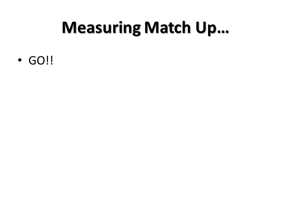 Measuring Match Up… GO!!